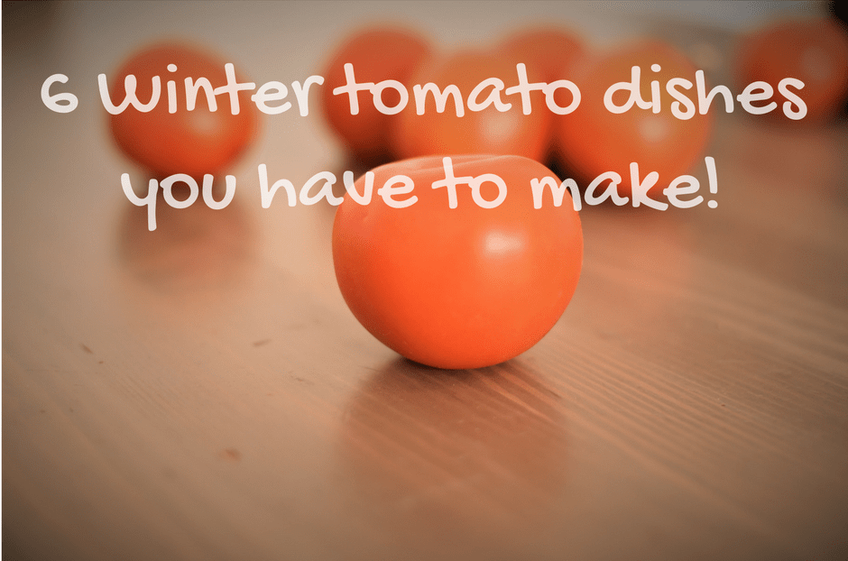 6 Winter tomato dishes you have to make!